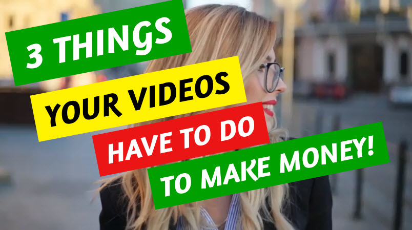 3 THINGS YOUR VIDEOS HAVE TO DO TO MAKE MONEY
